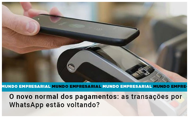 O Novo Normal Dos Pagamentos As Transacoes Por Whatsapp Estao Voltando